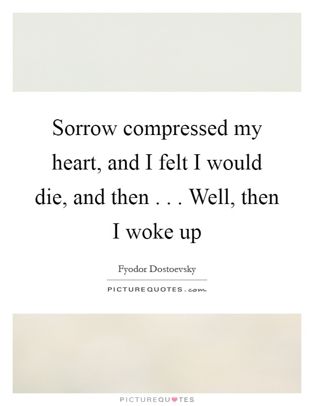 Sorrow compressed my heart, and I felt I would die, and then . . . Well, then I woke up Picture Quote #1