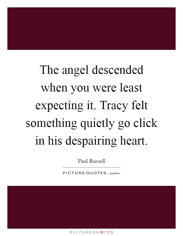 The angel descended when you were least expecting it. Tracy felt something quietly go click in his despairing heart Picture Quote #1