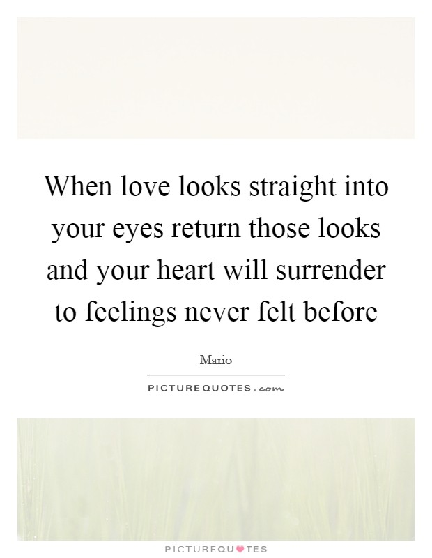 When love looks straight into your eyes return those looks and your heart will surrender to feelings never felt before Picture Quote #1