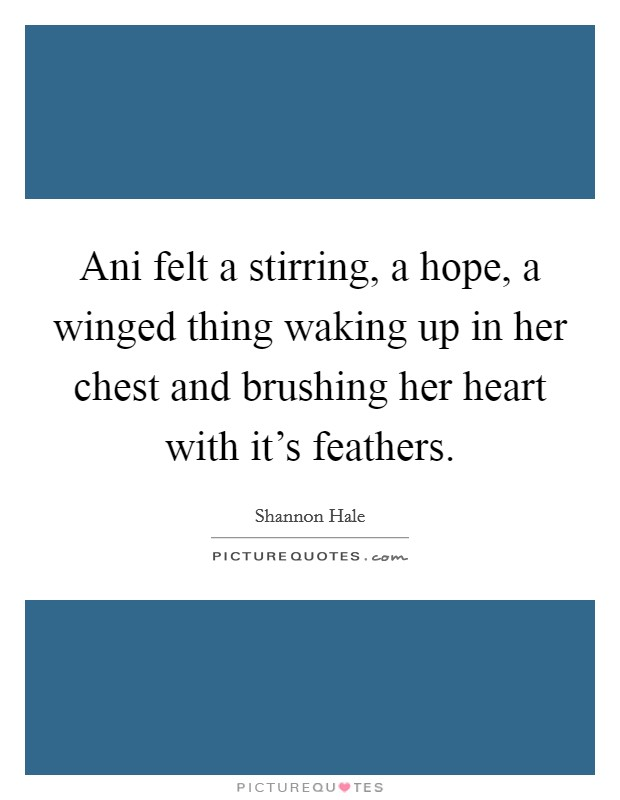 Ani felt a stirring, a hope, a winged thing waking up in her chest and brushing her heart with it's feathers Picture Quote #1