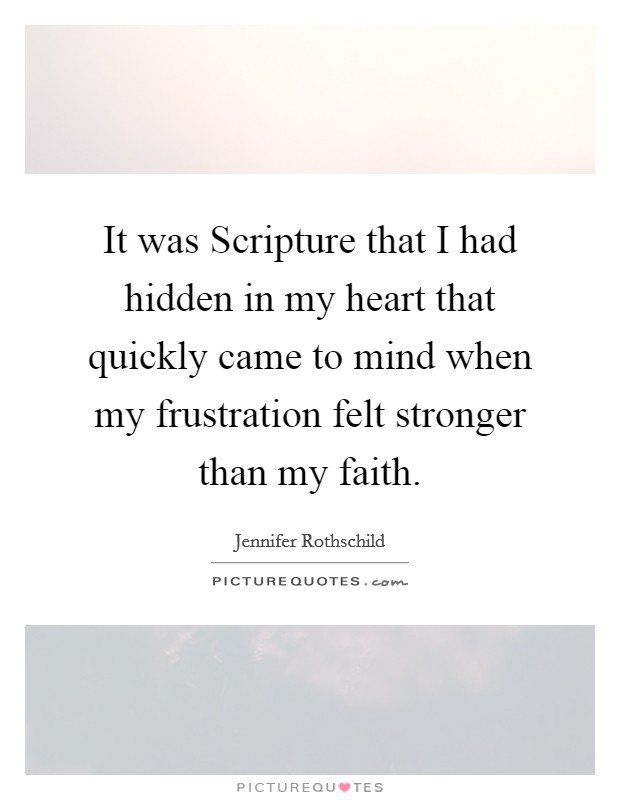 It was Scripture that I had hidden in my heart that quickly came to mind when my frustration felt stronger than my faith Picture Quote #1
