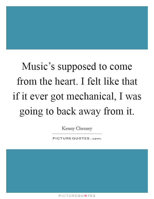 Music's supposed to come from the heart. I felt like that if it ever got mechanical, I was going to back away from it Picture Quote #1