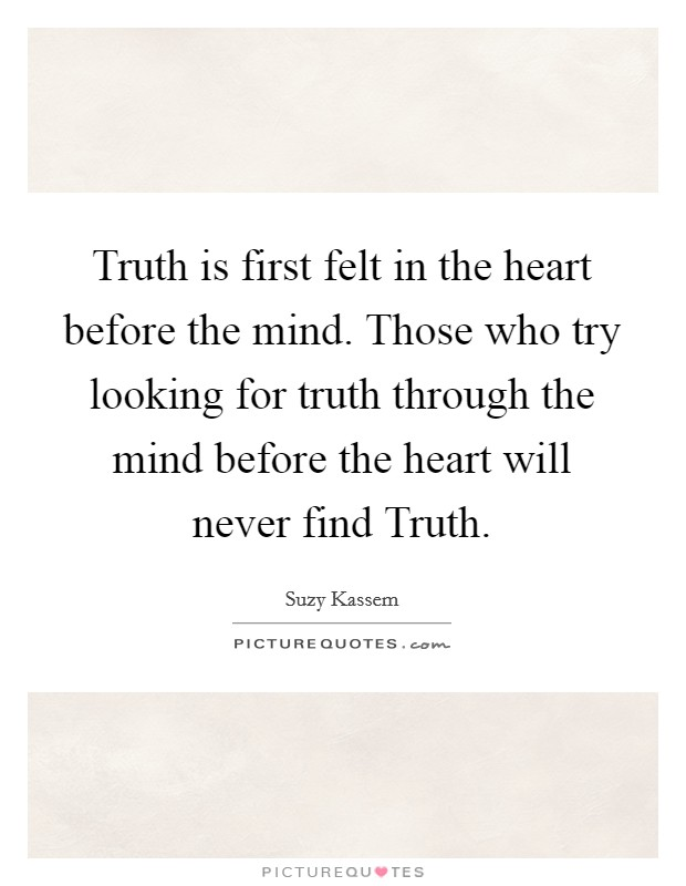 Truth is first felt in the heart before the mind. Those who try looking for truth through the mind before the heart will never find Truth Picture Quote #1