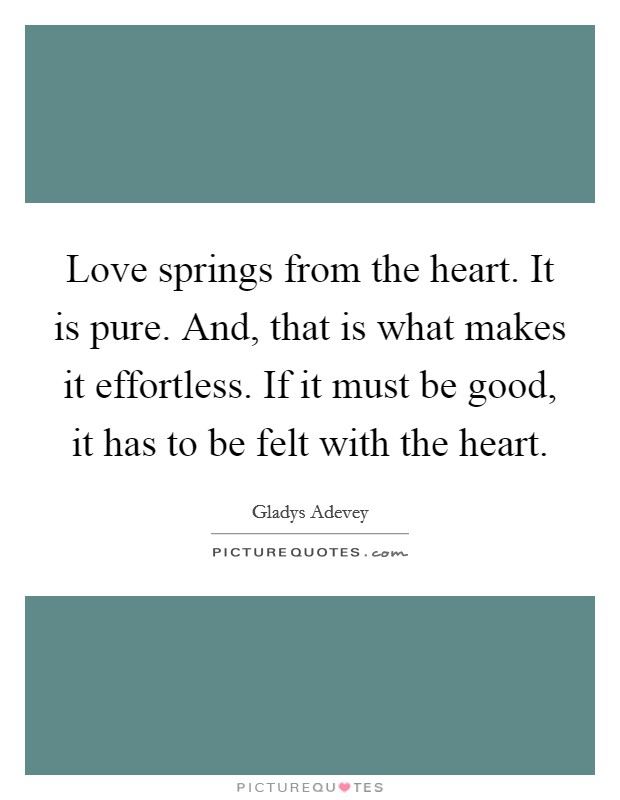Love springs from the heart. It is pure. And, that is what makes it effortless. If it must be good, it has to be felt with the heart Picture Quote #1