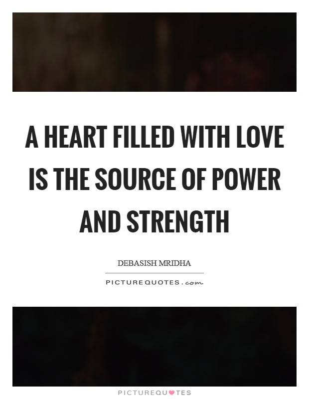 A heart filled with love is the source of power and strength Picture Quote #1