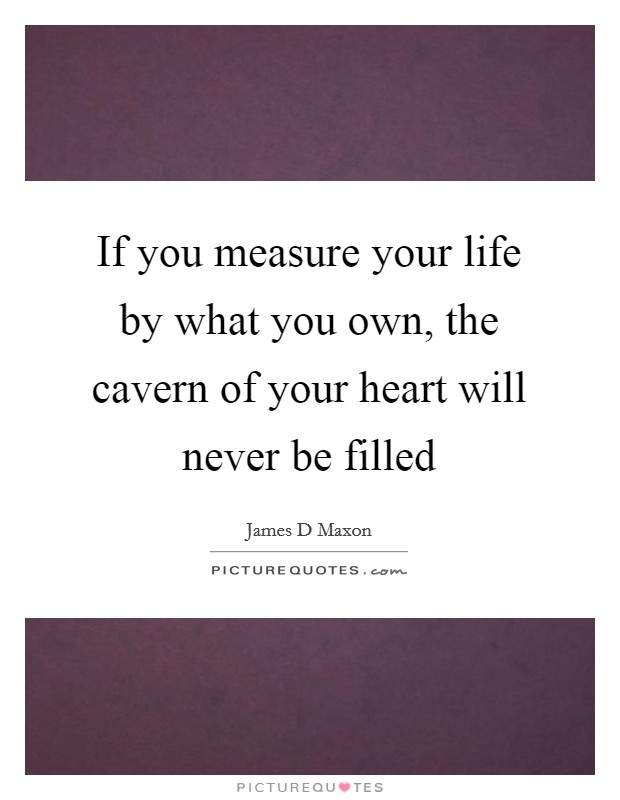 If you measure your life by what you own, the cavern of your heart will never be filled Picture Quote #1