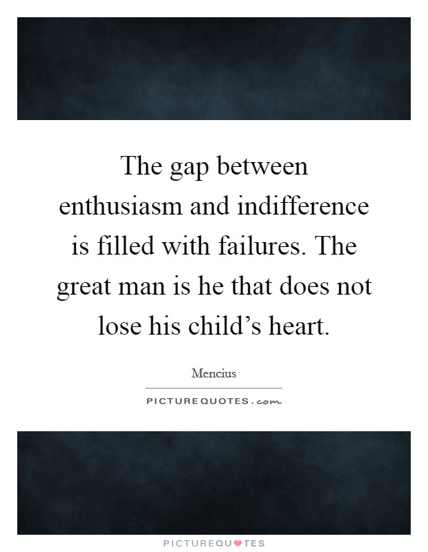 The gap between enthusiasm and indifference is filled with failures. The great man is he that does not lose his child's heart Picture Quote #1