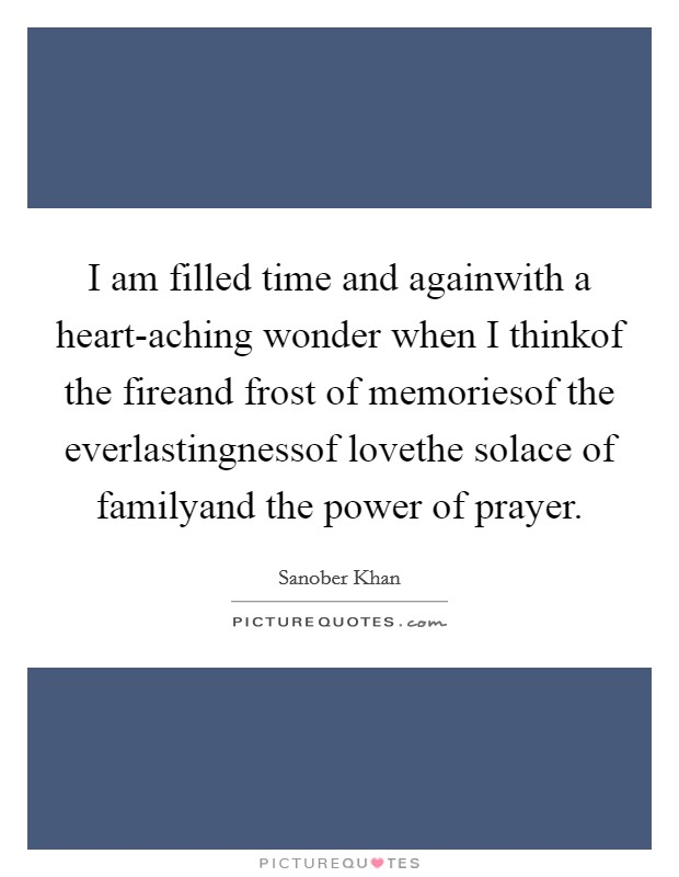 I am filled time and againwith a heart-aching wonder when I thinkof the fireand frost of memoriesof the everlastingnessof lovethe solace of familyand the power of prayer Picture Quote #1
