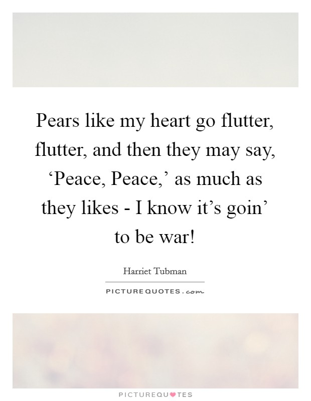 Pears like my heart go flutter, flutter, and then they may say, 'Peace, Peace,' as much as they likes - I know it's goin' to be war! Picture Quote #1