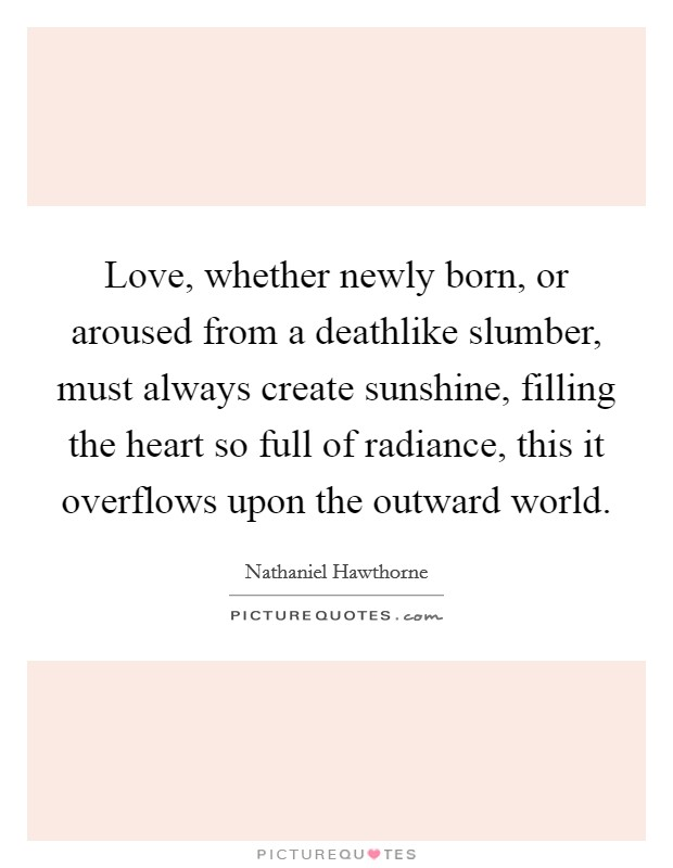 Love, whether newly born, or aroused from a deathlike slumber, must always create sunshine, filling the heart so full of radiance, this it overflows upon the outward world Picture Quote #1
