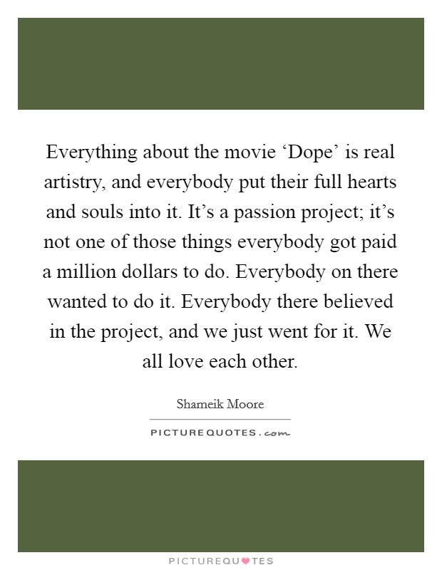 Everything about the movie 'Dope' is real artistry, and everybody put their full hearts and souls into it. It's a passion project; it's not one of those things everybody got paid a million dollars to do. Everybody on there wanted to do it. Everybody there believed in the project, and we just went for it. We all love each other Picture Quote #1