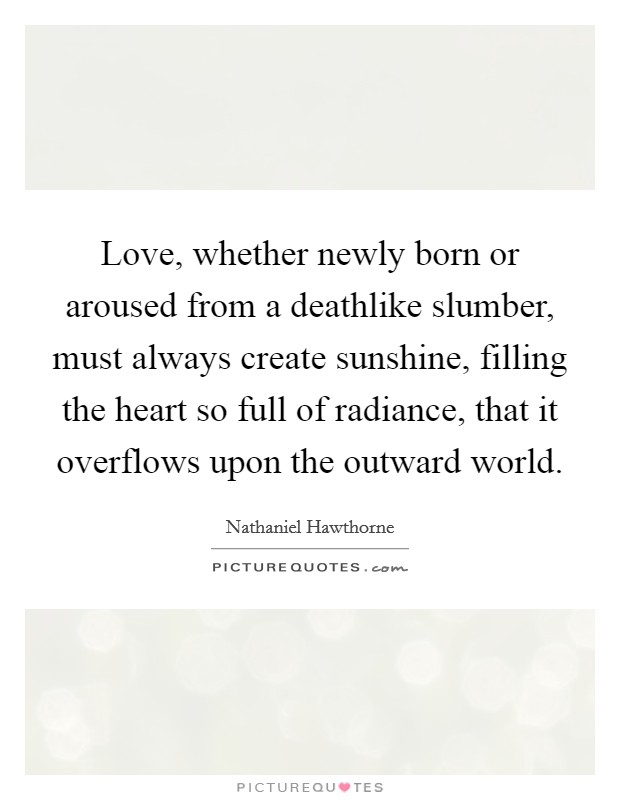 Love, whether newly born or aroused from a deathlike slumber, must always create sunshine, filling the heart so full of radiance, that it overflows upon the outward world Picture Quote #1