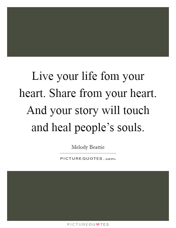 Live your life fom your heart. Share from your heart. And your story will touch and heal people's souls Picture Quote #1