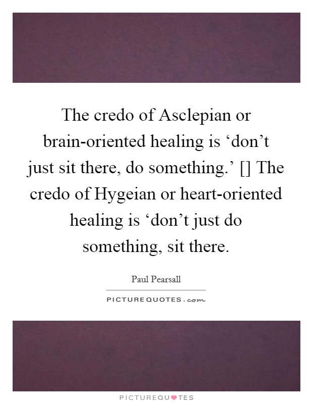 The credo of Asclepian or brain-oriented healing is 'don't just sit there, do something.' [] The credo of Hygeian or heart-oriented healing is 'don't just do something, sit there Picture Quote #1