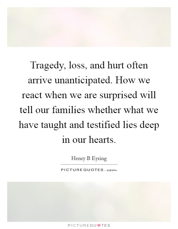 Tragedy, loss, and hurt often arrive unanticipated. How we react when we are surprised will tell our families whether what we have taught and testified lies deep in our hearts Picture Quote #1