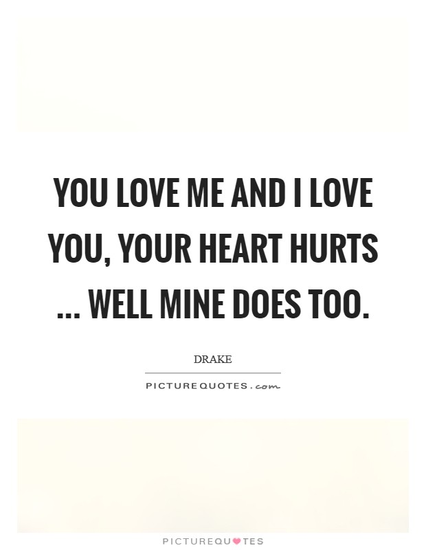 You love me and I love you, your heart hurts ... well mine does too Picture Quote #1