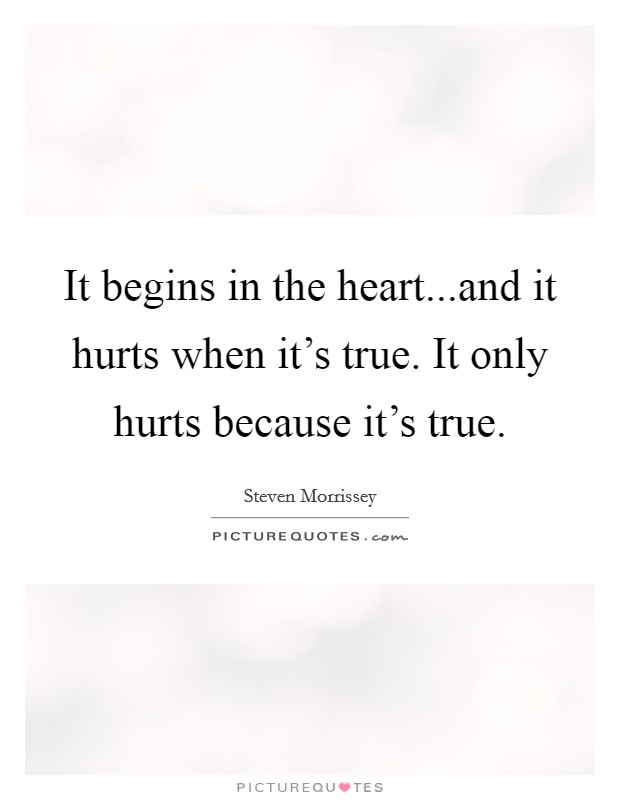 It begins in the heart...and it hurts when it's true. It only hurts because it's true Picture Quote #1