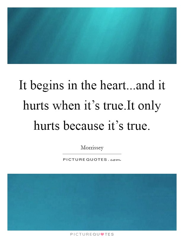 It begins in the heart...and it hurts when it's true.It only hurts because it's true Picture Quote #1