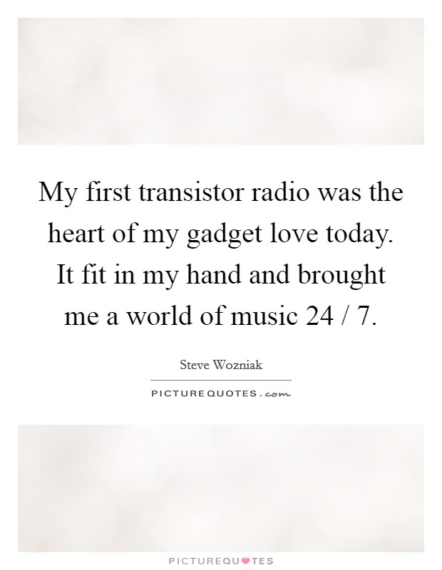 My first transistor radio was the heart of my gadget love today. It fit in my hand and brought me a world of music 24 / 7 Picture Quote #1
