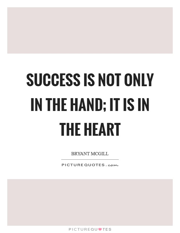 Success is not only in the hand; it is in the heart Picture Quote #1