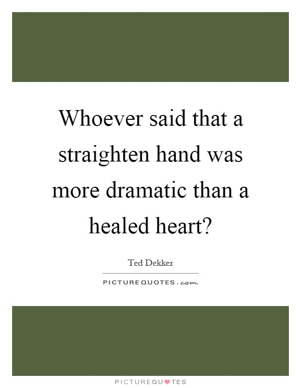 Whoever said that a straighten hand was more dramatic than a healed heart? Picture Quote #1