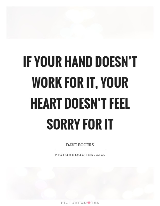 If your hand doesn't work for it, your heart doesn't feel sorry for it Picture Quote #1