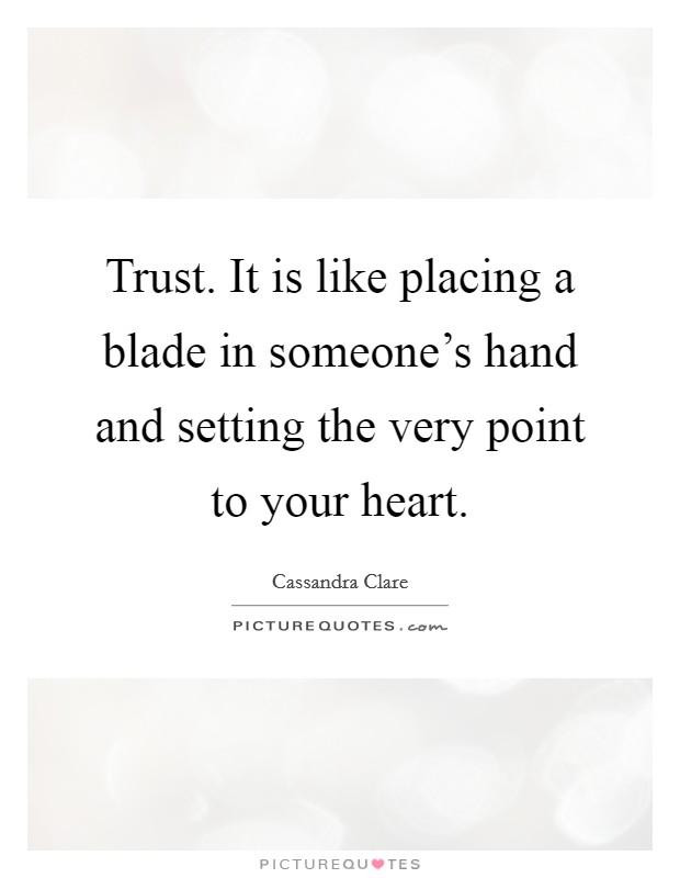 Trust. It is like placing a blade in someone's hand and setting the very point to your heart Picture Quote #1