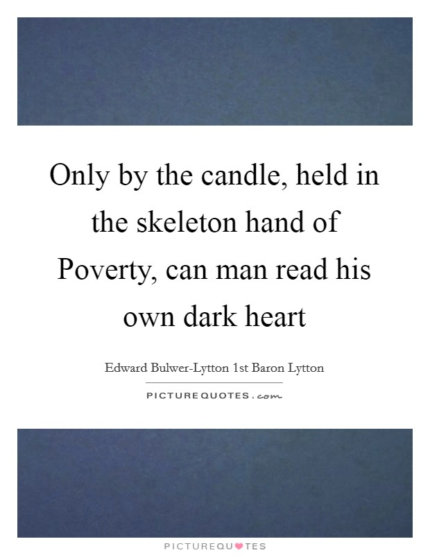 Only by the candle, held in the skeleton hand of Poverty, can man read his own dark heart Picture Quote #1