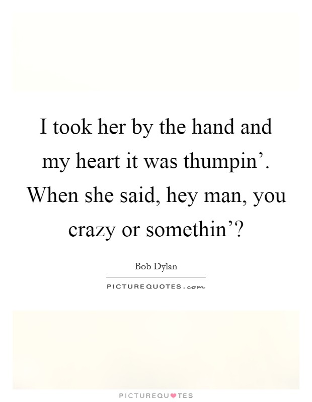 I took her by the hand and my heart it was thumpin'. When she said, hey man, you crazy or somethin'? Picture Quote #1