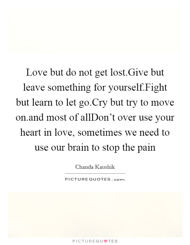 Love but do not get lost.Give but leave something for yourself.Fight but learn to let go.Cry but try to move on.and most of allDon't over use your heart in love, sometimes we need to use our brain to stop the pain Picture Quote #1