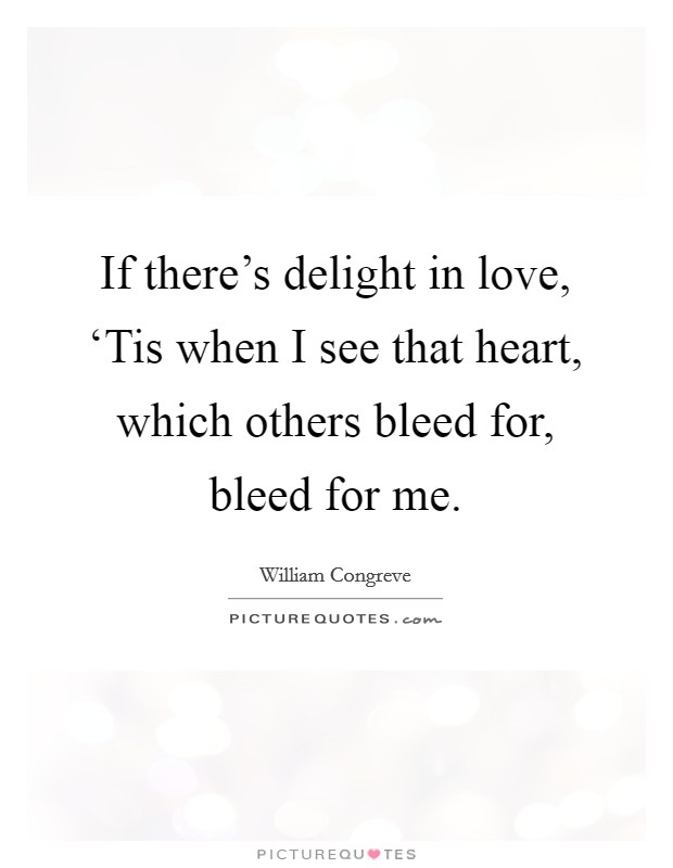 If there's delight in love, 'Tis when I see that heart, which others bleed for, bleed for me. Picture Quote #1