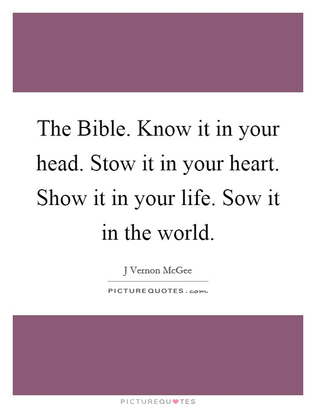 The Bible. Know it in your head. Stow it in your heart. Show it in your life. Sow it in the world Picture Quote #1