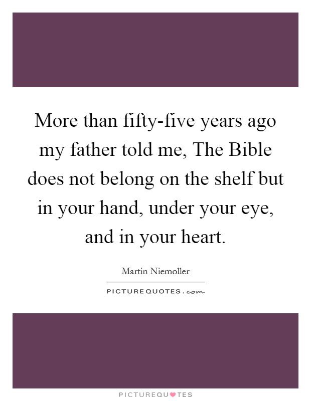 More than fifty-five years ago my father told me, The Bible does not belong on the shelf but in your hand, under your eye, and in your heart Picture Quote #1