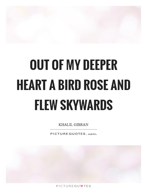 Out of my deeper heart a bird rose and flew skywards Picture Quote #1