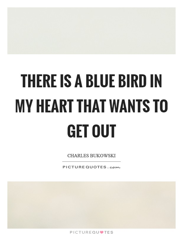 There is a blue bird in my heart that wants to get out Picture Quote #1