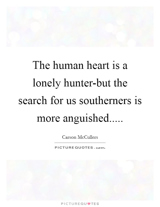 The human heart is a lonely hunter-but the search for us southerners is more anguished Picture Quote #1