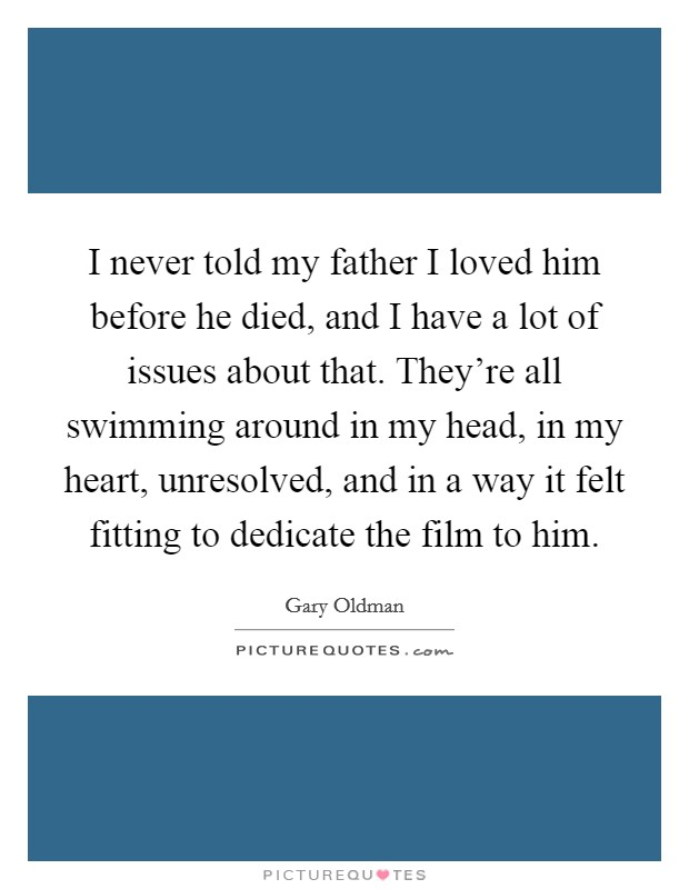 I never told my father I loved him before he died, and I have a lot of issues about that. They're all swimming around in my head, in my heart, unresolved, and in a way it felt fitting to dedicate the film to him Picture Quote #1