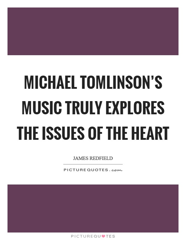 Michael Tomlinson's music truly explores the issues of the heart Picture Quote #1