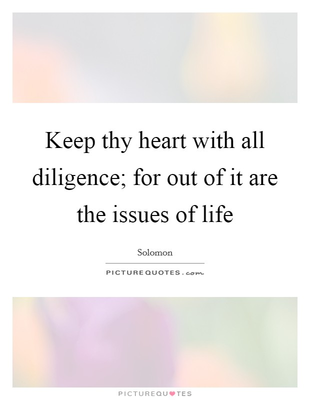 Keep thy heart with all diligence; for out of it are the issues of life Picture Quote #1