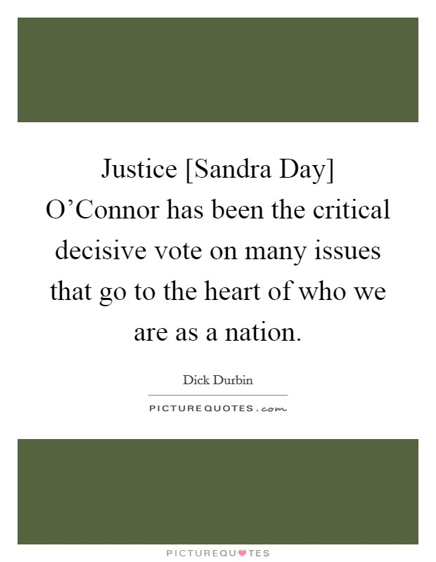 Justice [Sandra Day] O'Connor has been the critical decisive vote on many issues that go to the heart of who we are as a nation Picture Quote #1