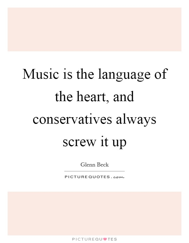 Music is the language of the heart, and conservatives always screw it up Picture Quote #1