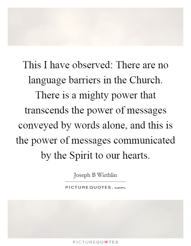 This I have observed: There are no language barriers in the Church. There is a mighty power that transcends the power of messages conveyed by words alone, and this is the power of messages communicated by the Spirit to our hearts Picture Quote #1