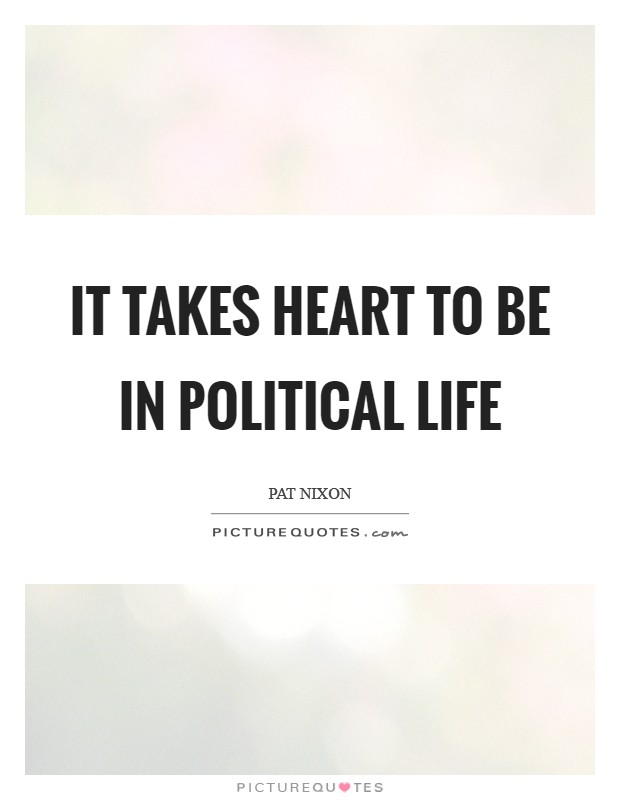 It takes heart to be in political life Picture Quote #1
