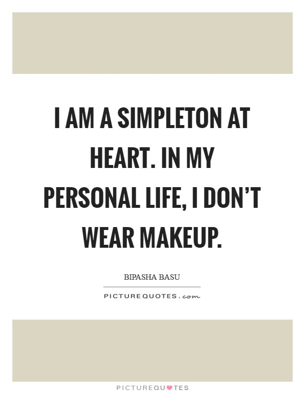 I am a simpleton at heart. In my personal life, I don't wear makeup Picture Quote #1