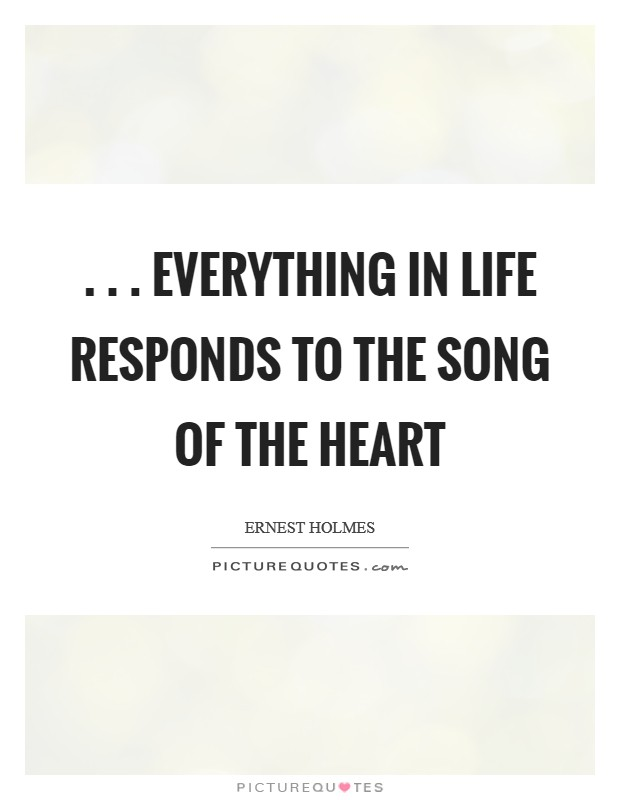 . . . everything in life responds to the song of the heart Picture Quote #1