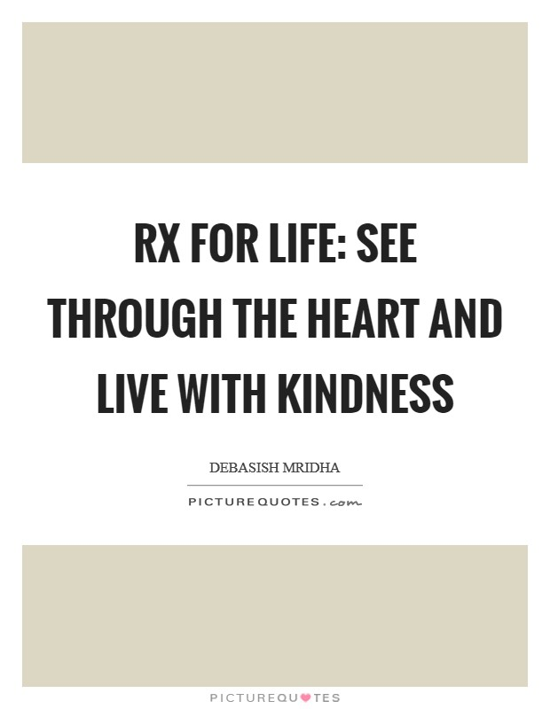 Rx for life: see through the heart and live with kindness Picture Quote #1