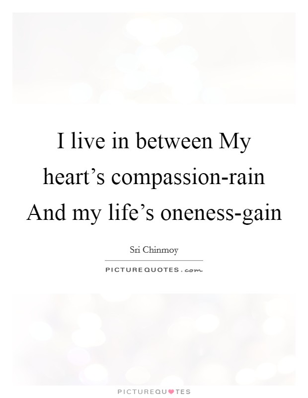 I live in between My heart's compassion-rain And my life's oneness-gain Picture Quote #1