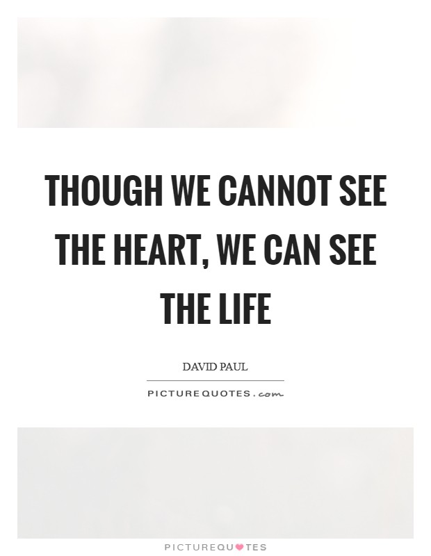 Though we cannot see the heart, we can see the life Picture Quote #1