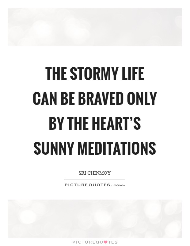 The Stormy life can be braved Only by the heart's Sunny meditations Picture Quote #1
