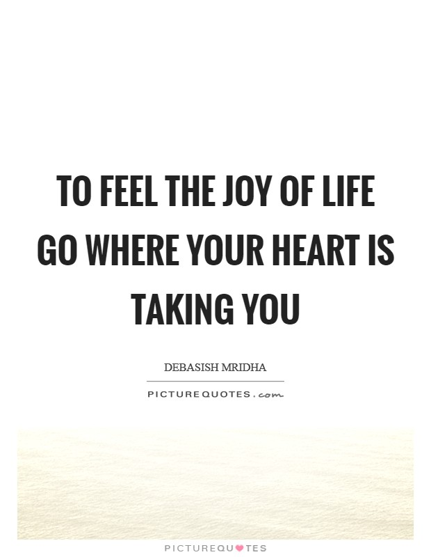 To feel the joy of life go where your heart is taking you Picture Quote #1
